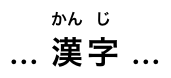 The two main ideographs, each with its kanji annotation rendered in a smaller font above it.